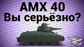 Стрим - AMX 40? Вы серьёзно?