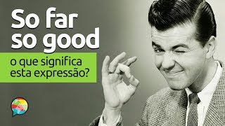 So Far So Good O Que Significa Esta Expressão