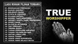 Lagu Rohani Kristen Terbaru 2019 True Worshippers | Pujian  Penyembahan Terbaik
