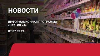 Новостной выпуск в 18:00 от 07.02.21 года. Информационная программа «Якутия 24»