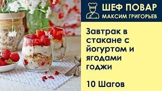 Завтрак в стакане с йогуртом и ягодами годжи . Рецепт от шеф повара Максима Григорьева