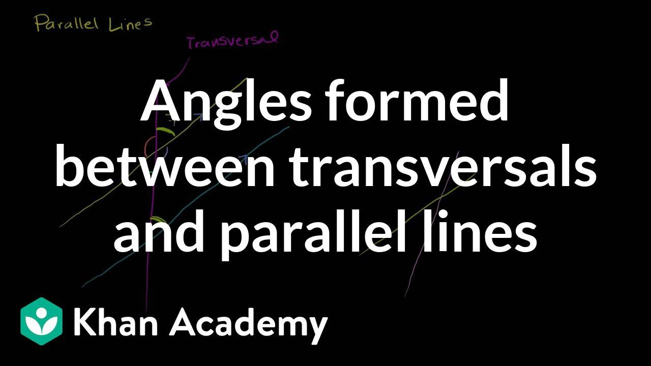 Angles formed between transversals and parallel lines | Geometry | Khan Academy