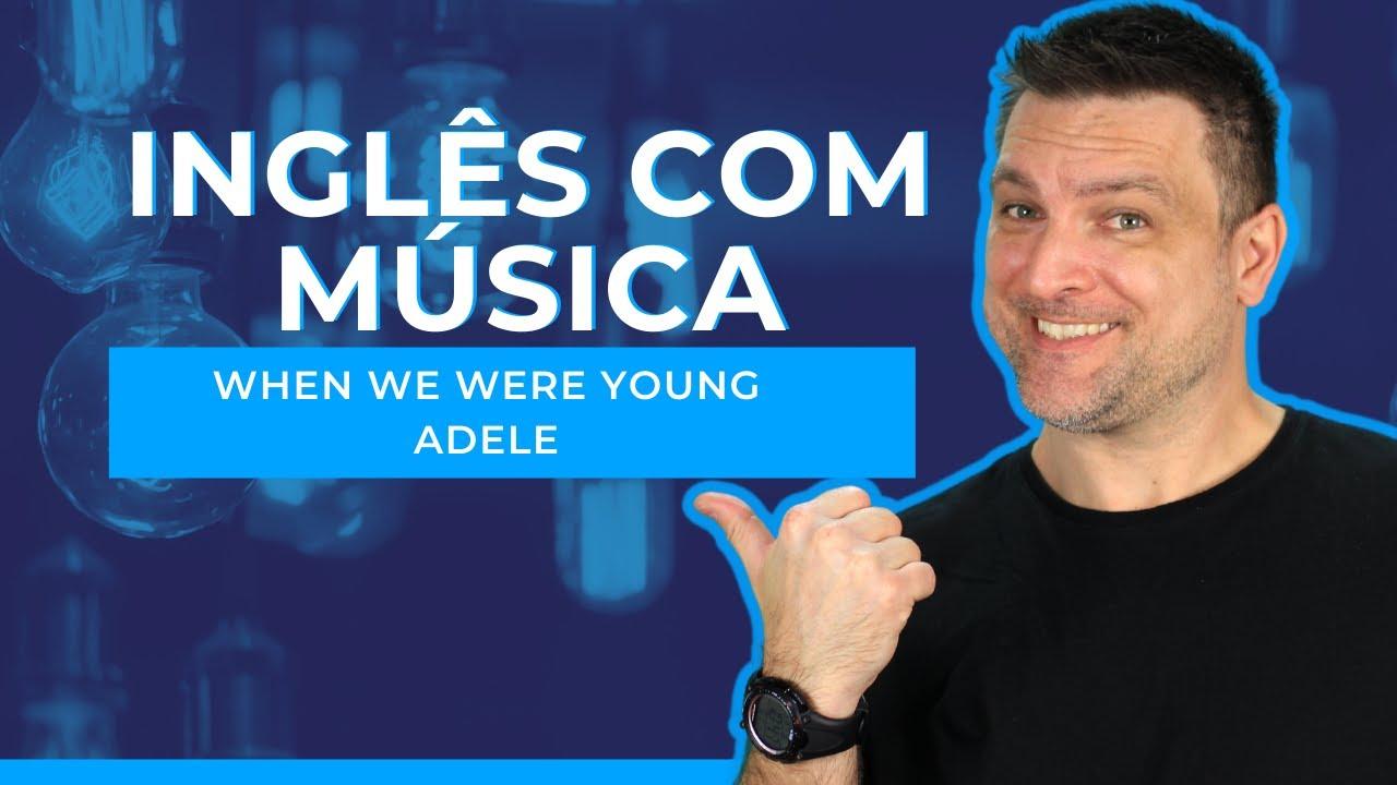 INGLÊS COM MÚSICA - WHEN WE WERE YOUNG (ADELE)