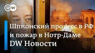 Шпионский процесс в Москве и как восстановить собор Парижской Богоматери. DW Новости (16.04.19)