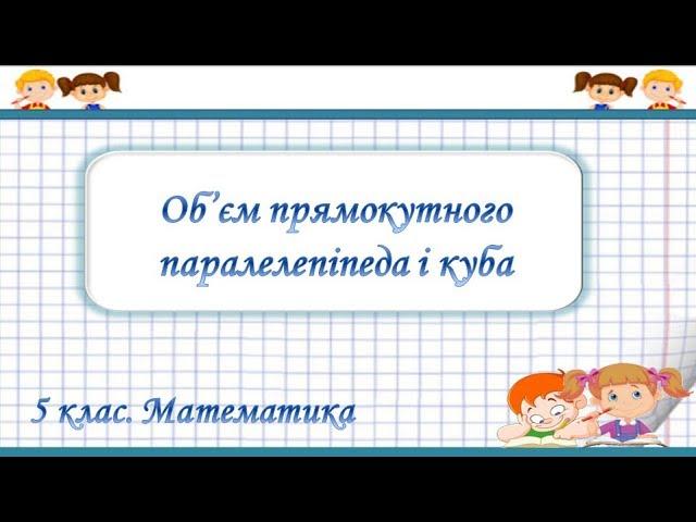 5 клас. Математика. Об'єм прямокутного паралелепіпеда і куба