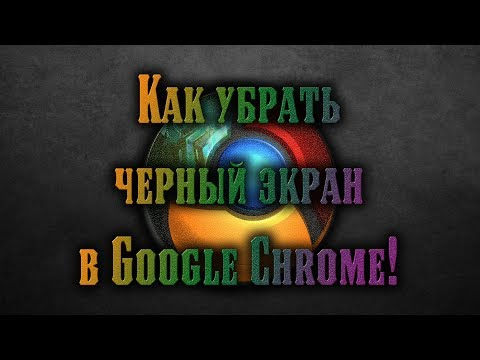 GOOGLE CHROME ЧЕРНЫЙ ЭКРАН. Как убрать черный экран в Google Chrome