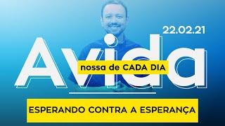 ESPERANDO CONTRA A ESPERANÇA / A vida nossa de cada dia - 22/02/21