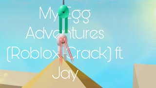 My Egg Adventures (Roblox Crack Video) ft. Jay