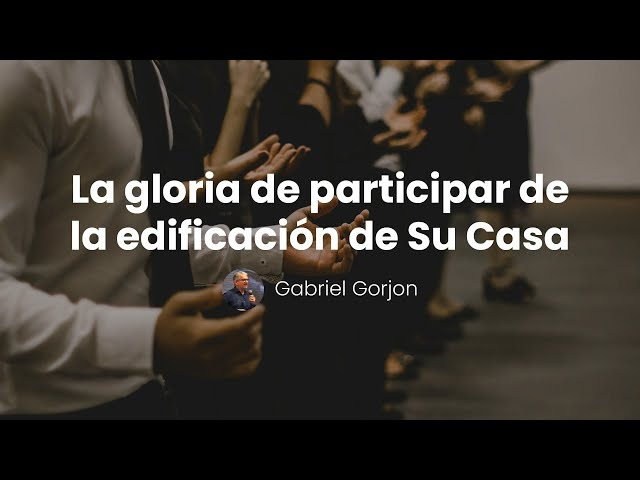 La gloria de participar en la edificación de Su Casa - Gabriel Gorjon