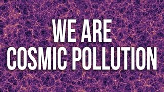 WE ARE COSMIC POLLUTION - Lawrence Krauss
