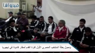 بالفيديو: وصول بعثة المنتخب المصري الأول لكرة القدم لمطار كادونا في نيجيريا