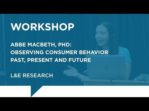 L&E Research - Abbe Macbeth, PhD: Observing Consumer Behavior: Past, Present and Future