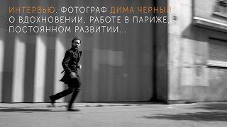 Портретный и fashion-фотограф Дима Черный. О вдохновении, работе в Париже, и постоянном развитии