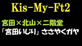 【キスマイ】宮田俊哉×北山宏光×二階堂高嗣「宮田いじり」ささやくガヤ ...