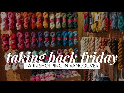 Yarn Shopping in Vancouver // Episode 34 // Taking Back Friday // a knitting vlog