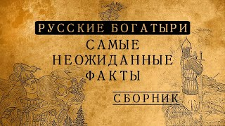 РУССКИЕ БОГАТЫРИ:САМЫЕ НЕОЖИДАННЫЕ ФАКТЫ/СБОРНИК