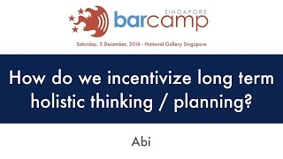 How do we incentivize long term holistic thinking / planning? - BarcampSG 2016