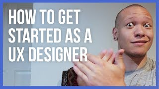 How To Get Started As A UX Designer