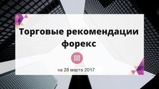 Видео-обзор и торговые рекомендации на 28 марта 2017