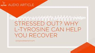 Stressed Out? Why L-Tyrosine Can Help You Recover - Audio Article