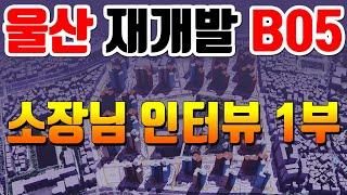 울산 재개발 B05 부동산 소장님 인터뷰 1부 [울산 …