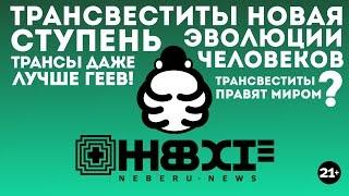Трансвеститы новая ступень развития человеков! НЕБЕРУ | Neberu.news 03
