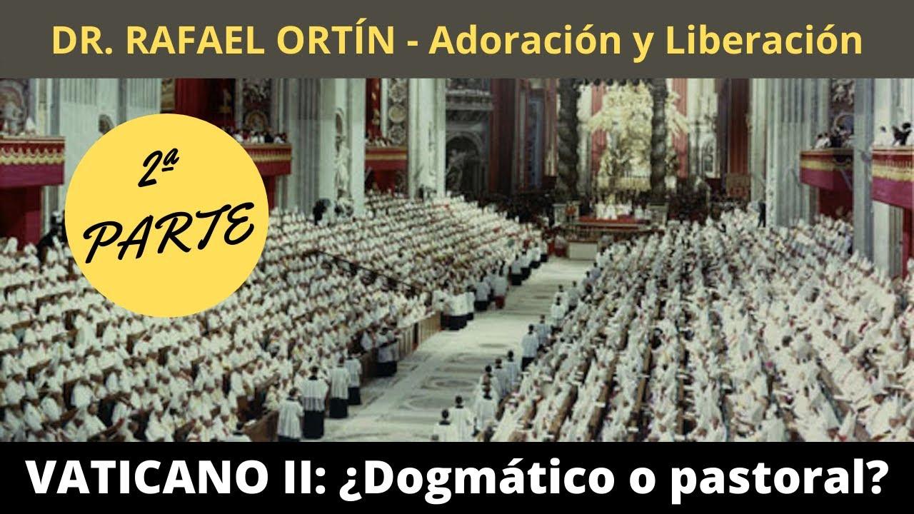 VATICANO II: ¿Dogmático o pastoral? DR. RAFAEL ORTÍN - Adoración y Liberación (2ª PARTE)