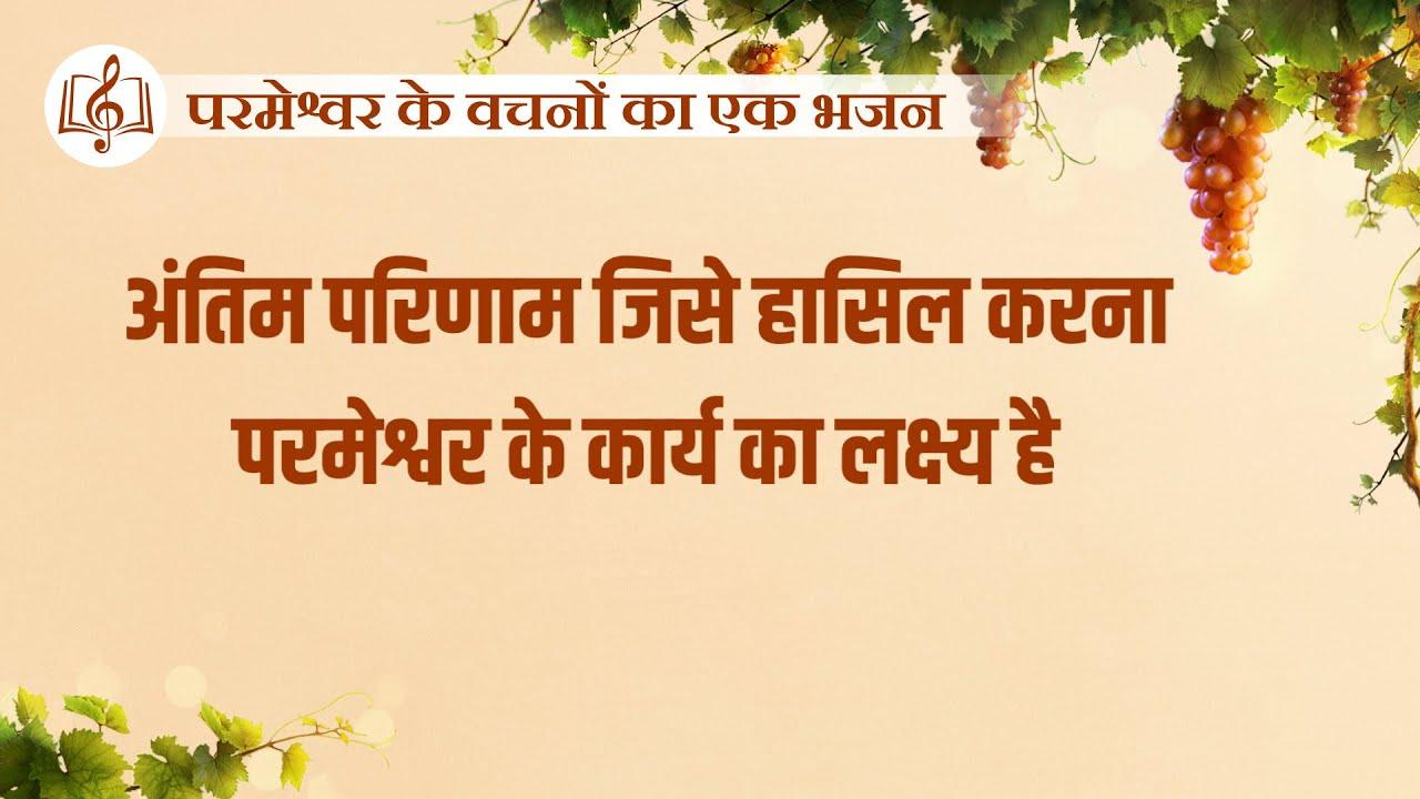 अंतिम परिणाम जिसे हासिल करना परमेश्वर के कार्य का लक्ष्य है   Hindi Christian Song With Lyrics