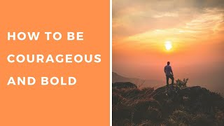 How to Be Courageous and Bold