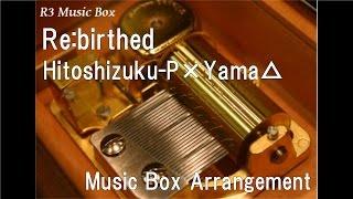 Re:birthed/Hitoshizuku-P×Yama△ feat. Kagamine Rin & Kagamine Len [Music Box]