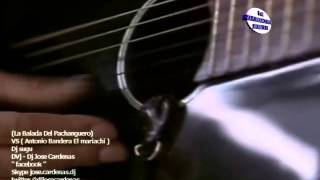 LA BALADA DEL PACHANGUERO VS  EL Mariachi  Antonio Bandera  Dj Sugu Edit  Dvj JOSE CARDENAS 593)