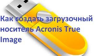 Как создать загрузочный носитель Acronis True Image