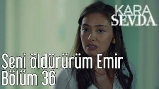 Kara Sevda 36. Bölüm - Seni Öldürürüm Emir
