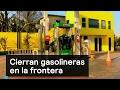 Cierran gasolineras en la frontera - Gasolinazo - Denise Maerker 10 en punto