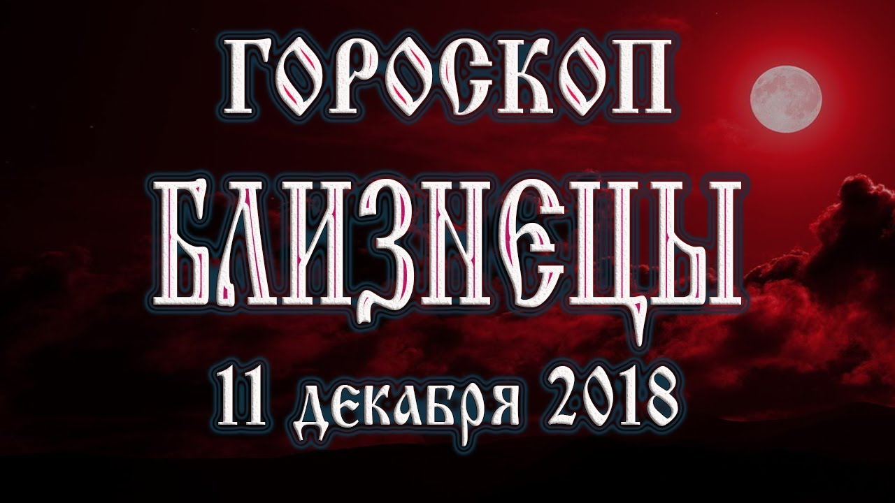 Гороскоп на сегодня 11 декабря 2018 года Близнецы. Полнолуние через 11 дней