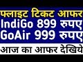 IndiGo 899 GoAir 999 Rupees Flight Ticket Booking Latest Offer Today