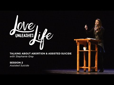 Love Unleashes Life // Stephanie Gray // Session 2: Assisted Suicide