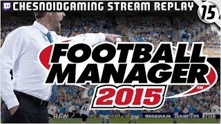 Football Manager 2015 | Ches Streams #FM15 Ep15 - FULL STREAMS INSTEAD?!