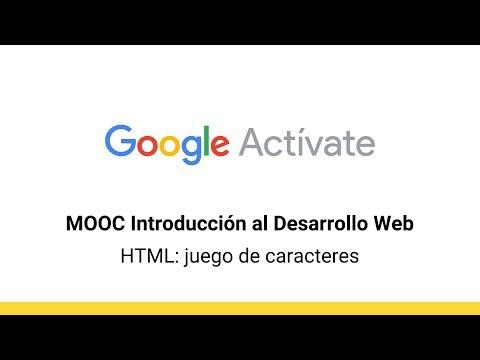 MOOC Introducción Al Desarrollo Web, Parte 1 - 4.3 HTML: Juego De Caracteres - Google Actívate