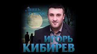 Игорь Кибирев - Лишь о тебе/ПРЕМЬЕРА 2019