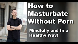 How to Masturbate Without Pornography ... Mindfully!