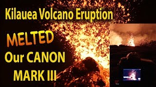 2018 Kilauea Volcano Eruption Melted my Canon Mark 3  -after this!