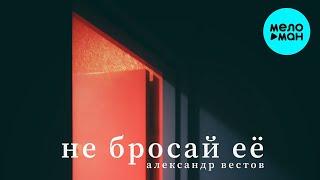 Александр Вестов - Не бросай её (Single 2021)