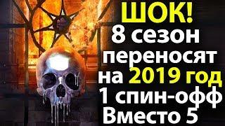 Шокирующая Новость! 8 сезон Игры Престолов Переносят на 2019 год. 1 Спин-офф вместо 5