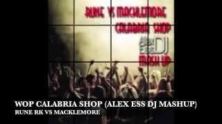 RUNE RK VS MACKLEMORE - WOP CALABRIA SHOP (ALEX ESS DJ MASHUP)