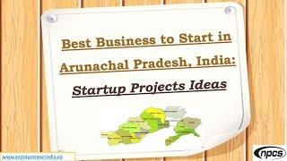 Best Business to Start in Arunachal Pradesh, India: Startup Projects Ideas