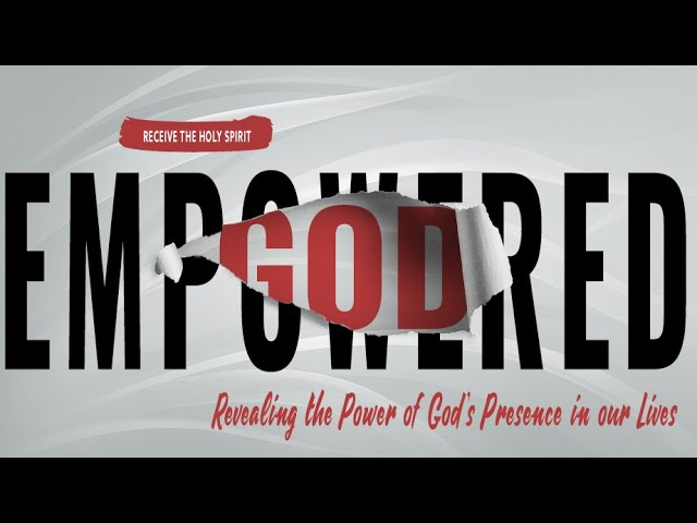 Empowered - Revealing the Power of God's Presence in our Lives - Sunday, May 30, 2021