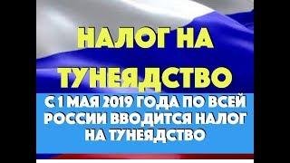 С 1 мая 2019 года по всей России вводится налог на тунеядство