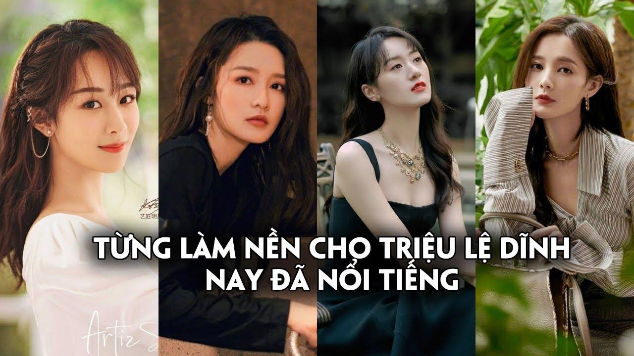 4 mỹ nhân Hoa ngữ từng làm nền cho Triệu Lệ Dĩnh nay đã nổi tiếng