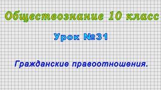 Обществознание 10 класс (Урок№31 - Гражданские правоотношения.)